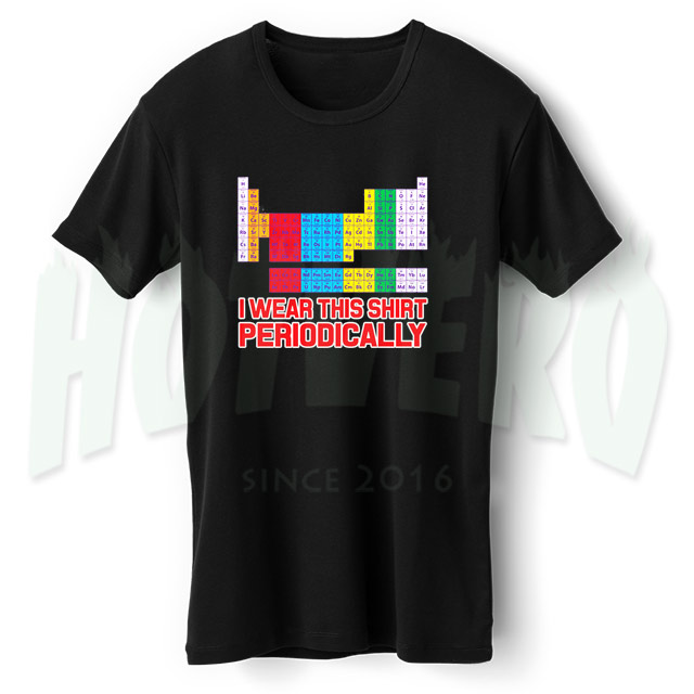 I Wear This Shirt Periodically Periodic Table Geek T Shirt