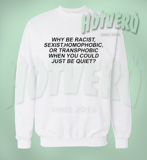Why Be Racist Sexist Homophobic LGBT Sweatshirt