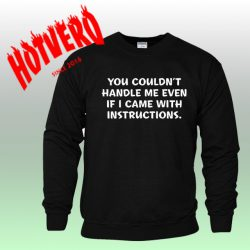 You Couldn't Handle Me Even If I Came With Instuctions Meaning Sweatshirt