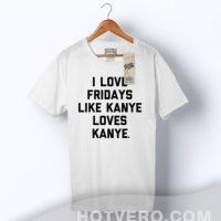 I Love Fridays Like Kanye Loves Kanye Slogan T Shirt