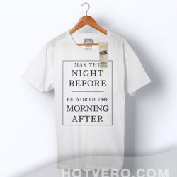 May The Night Before Worth The Morning After T Shirt