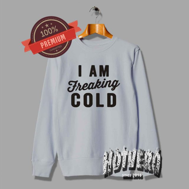 I Am Freaking Cold Cute Unisex Sweatshirt For Teen