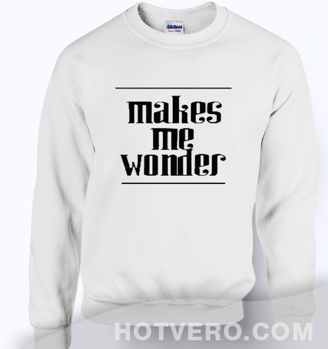 Makes Me Wonder Quote Sweatshirt