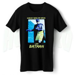 Nobody Rides The Waves Like Batman T Shirt