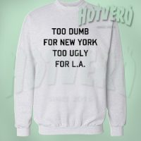 Too Dumb For New York Too Ugly For Los Angeles Sweatshirt