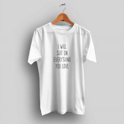 I Will Shit On Everything You Love Quote T Shirt Hotvero Com