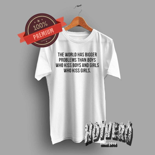 The World Has Bigger Problems Than Boys Quote T Shirt