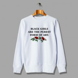 Black Girls Are The Purest Form Of Art Sweatshirt