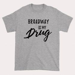 Broadway is My Drug Slogan T Shirt