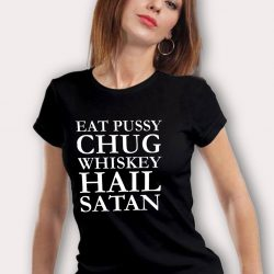 Eat Pussy Chug Whiskey Hail Satan T Shirt