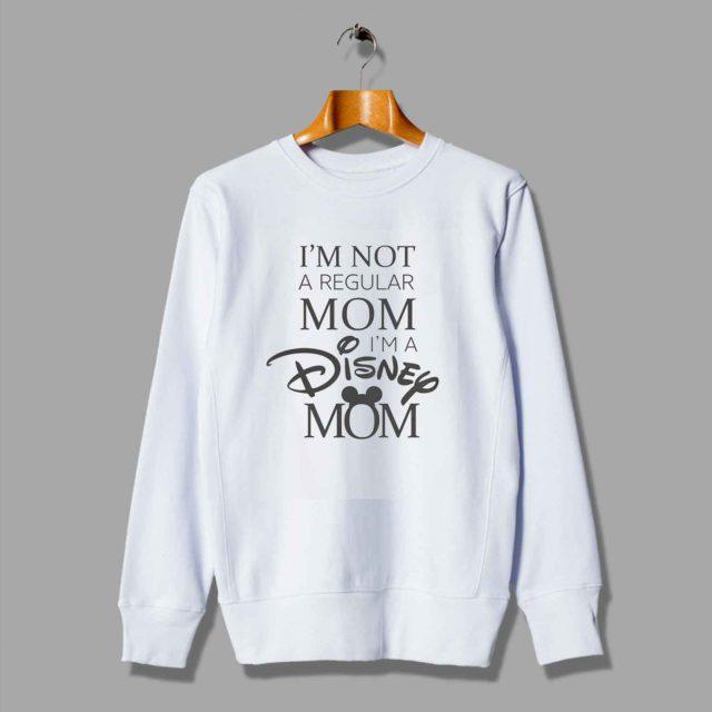 I'm Not Regular Mom I'm A Disney Mom Sweatshirt