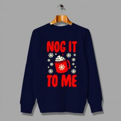 Nog It To Me Ugly Christmas Sweater