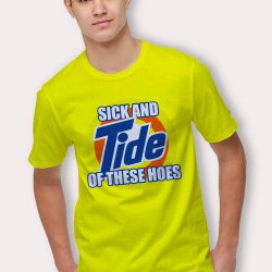 Sick And Tide Of These Hoes Yellow T Shirt