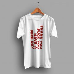 Thank You Fuck You Have A Nice Day Quote T Shirt