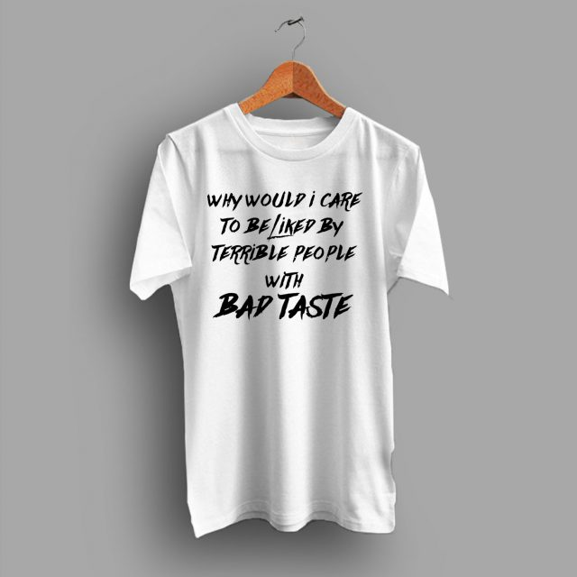 Be Liked By Terrible People With Bad Taste T Shirt