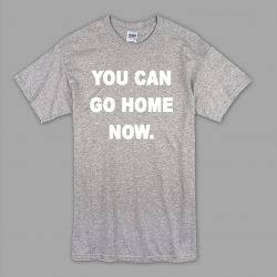 Cheap You Can Go Home Saying T Shirt