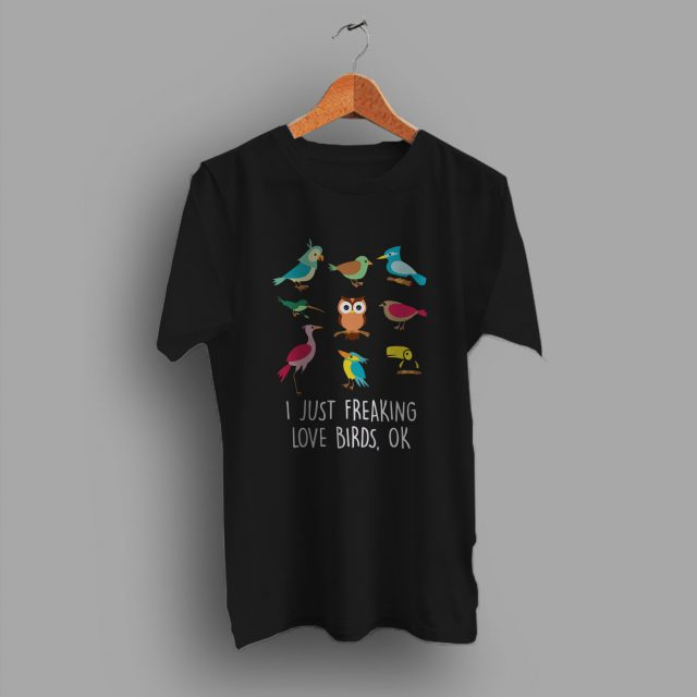 I Just Freaking Love Birds Quote T Shirt