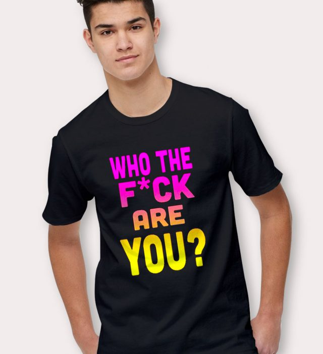 Who The Fuck Are You? Saying T Shirt