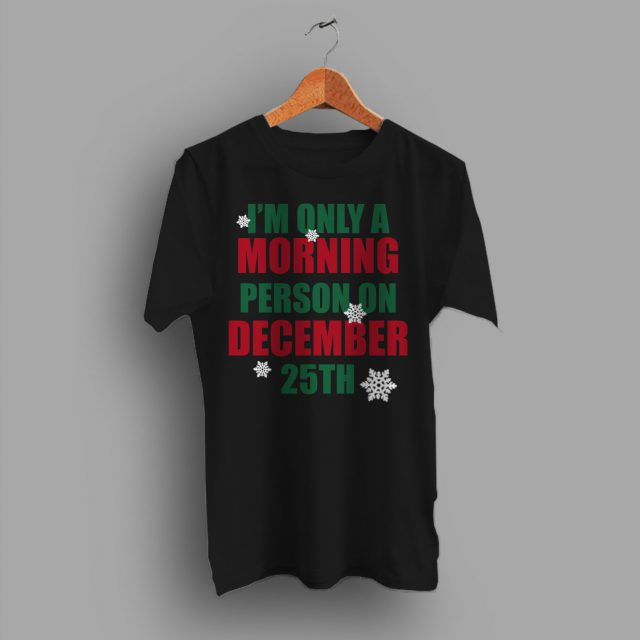 I'm Only A Morning Person On December 25th Christmas T Shirt
