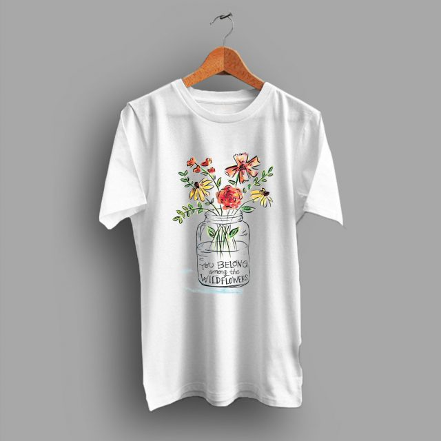 About Cheap Quote You Belong Among the Wild flowers Cute T Shirt