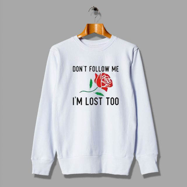 Dont Follow Me Im Lost Too Rose Gift Flower Christmas Sweatshirt