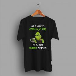 Grinch All I Need Is Coffee And My Dog It Is Too Peopley Outside T Shirt