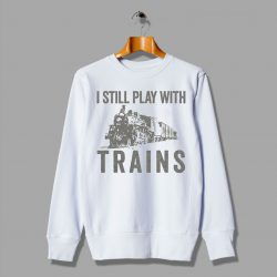 I Still Play With Trains Cheap Love This Gift Sweatshirt