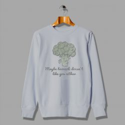 Maybe Broccoli Doesnt Like You Either Cheap Vegetable Sweatshirt