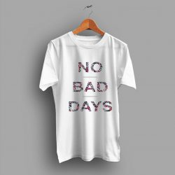 No Bad Days Quote T shirt