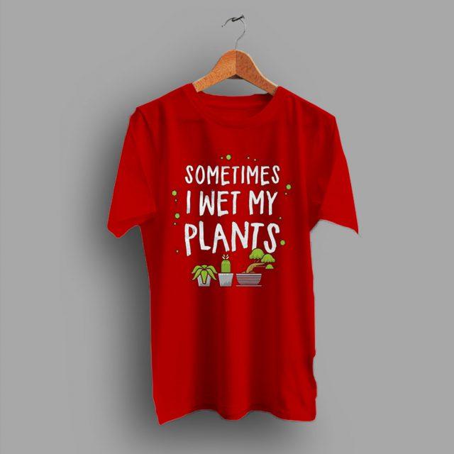 Sometimes I Wet My Plant Gardening Gift T Shirt