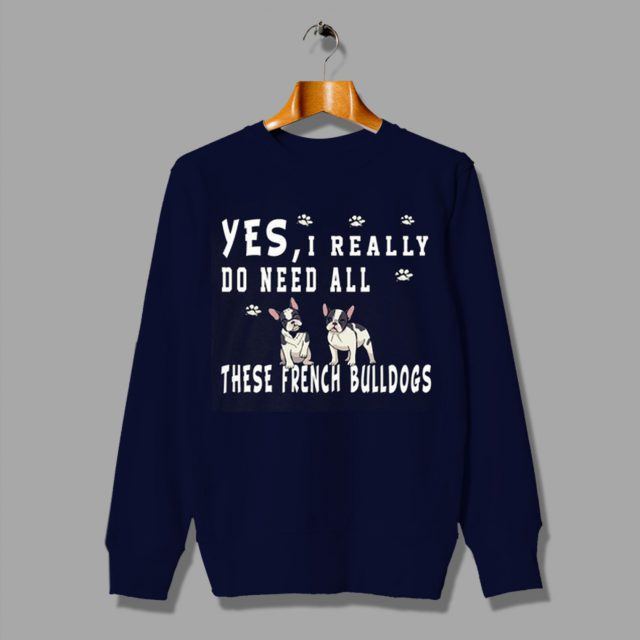 Yes I Really Do Need All for These French Bulldogs Sweatshirt