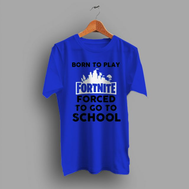 Born To Play Fornite Forced To go To School Game T Shirt