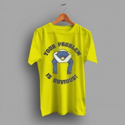 Capture Energy Kind Quote Your Problem Is Obvious T Shirt