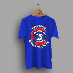 Chicaco Cubs Baseball My This Team Make Me Drink T Shirt