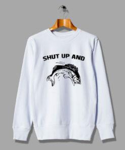 Fish Shut Up And Funny Cute Sweatshirt