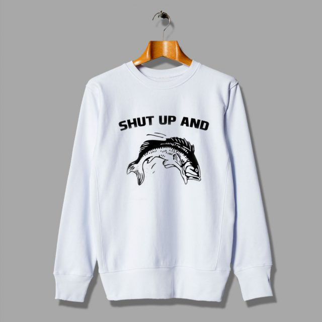 Fish Shut Up And Funny Cute Sweatshirt
