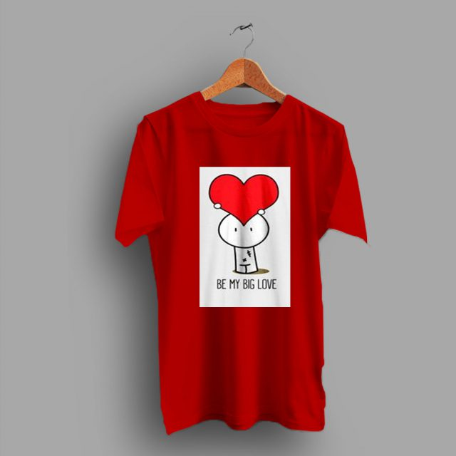 Heart Cute Be My Big Love Gift Valentine Day T Shirt