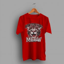 How You Like Meow More Have A Feline Cute T Shirt