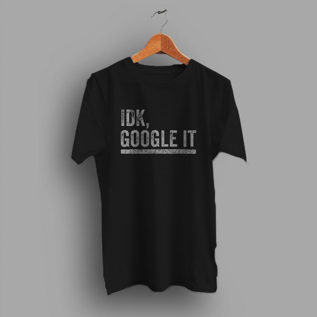 IDK Google It Distressed Geek T Shirt