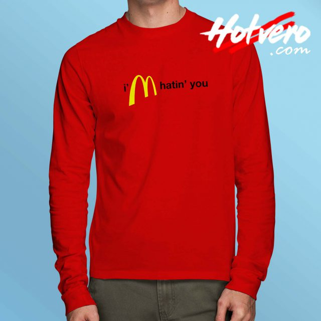 Im Hatin You McDonalds Parody Long Sleeve Shirt