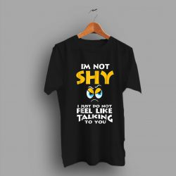 Im Not Shy I Just Do Not Feel Like Talking You Quote Funny T Shirt