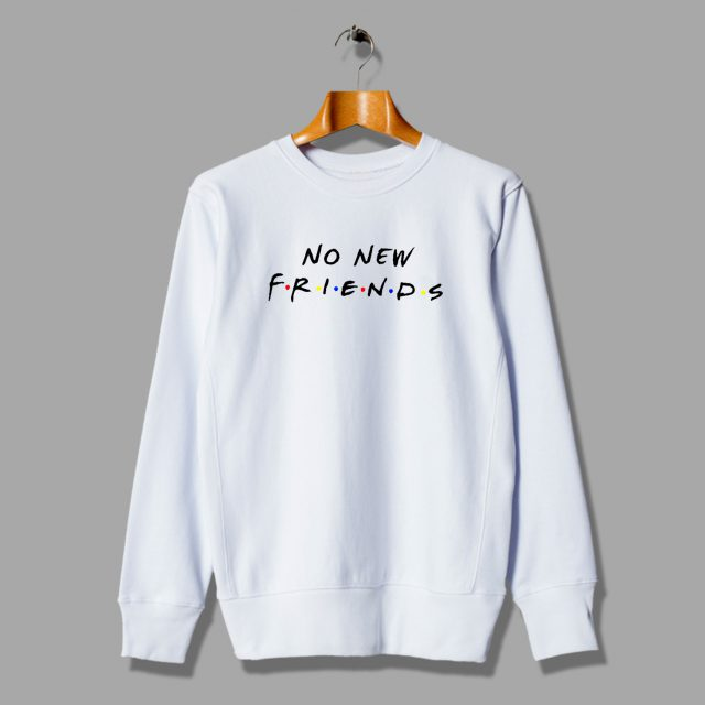 Parody Sweatshirt No New Friends Tv Show