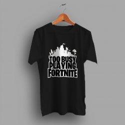 Too Busy Playing Fortnite Game T Shirt
