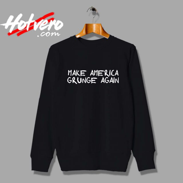 Make America Grunge Again Custom Sweatshirt