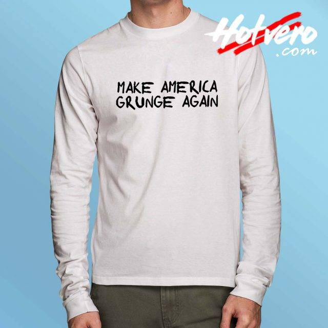 Make America Grunge Again Long Sleeve T Shirt