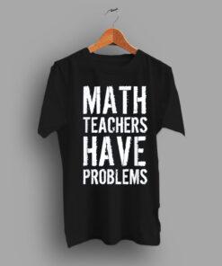 A Wearing Brand Math Teachers Have Problem Slogan Math Teacher T Shirt