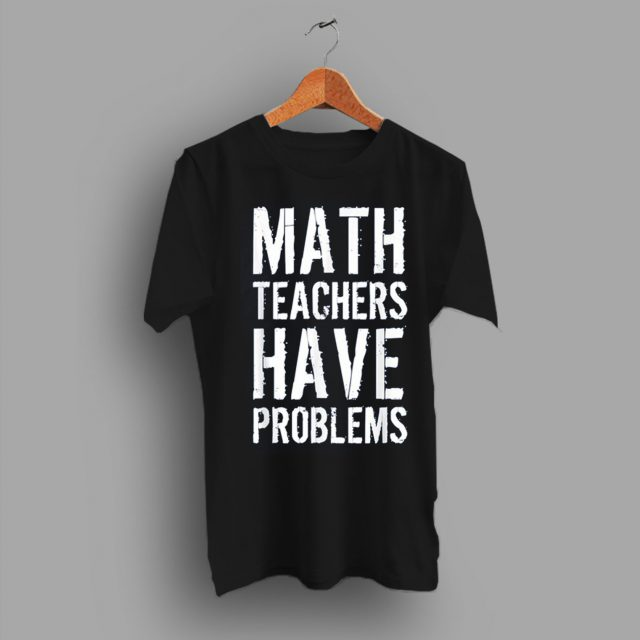 A Wearing Brand Math Teachers Have Problem Slogan Math Teacher T Shirt
