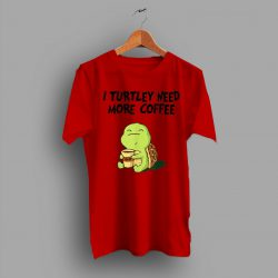 Slogan I Turtley Need More Coffee Turtley Lover T Shirt