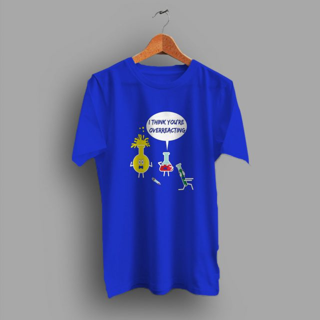 Chemistry I Think Youre Overreacting Funny Geek T Shirt