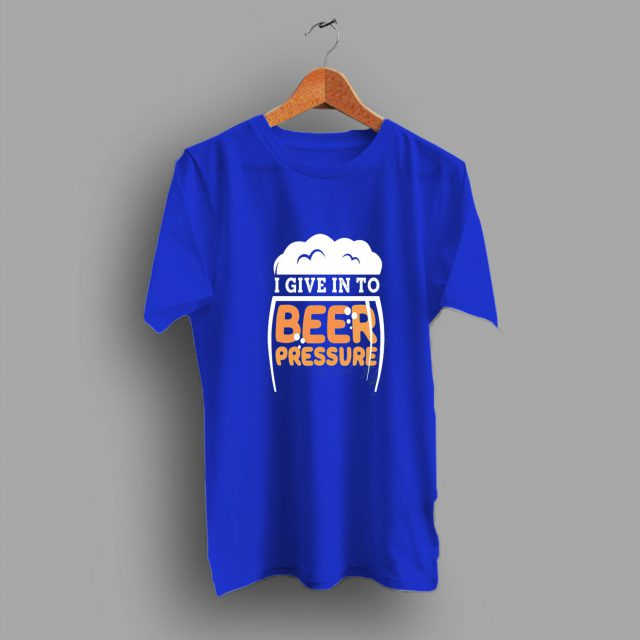 I Give Into Beer Pressure Funny Drinking T Shirt